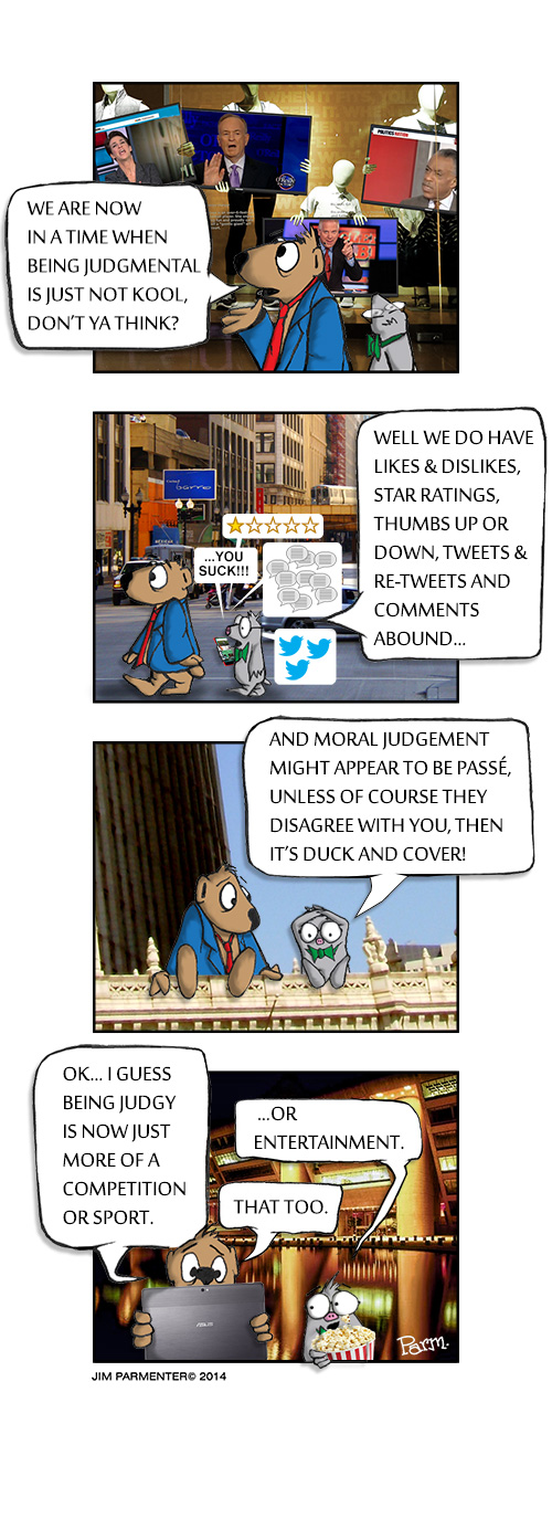 We are now in a time when being judgmental is just not kool, don't ya think? Well we do have likes & dislikes, ratings, 1-2-3-4-5 stars, tweets & retweets, and comments on everything… and moral judgment might appear to be passé, unless of course they disagree with you, then it's duck and cover! Ok… i guess being judgy is now just more of a competition or sport. …or entertainment. That too.