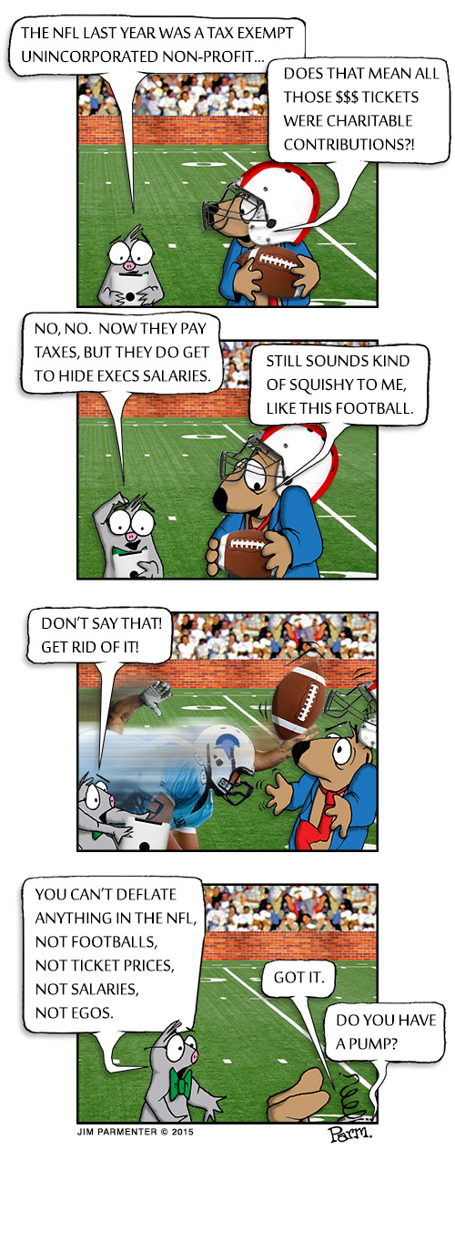 The NFL last year was a tax exempt unincorporated non-profit... Does that mean all those $$$ tickets were charitable contributions? > No, no. Now they pay tax, but they do get to hide execs salaries. Still sounds kind of squishy to me, like this football. > Don't say that! Get rid of it! > You can't deflate anything in the NFL, not footballs, not ticket prices, not salaries, not egos. Got it. Do you have a pump?