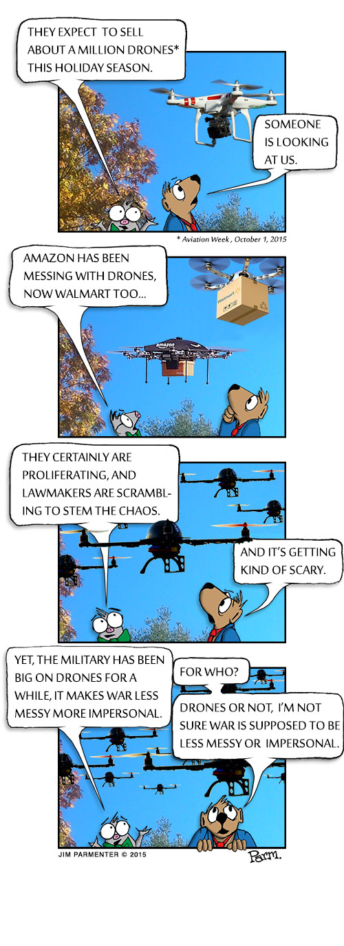 They expect to sell about a million drones this Holiday Season. Someone is looking at us. Amazon has been messing with them, and now Walmart too… They certainly are proliferating and lawmakers are scrambling to stem the chaos. And it's getting kind of scary. Yet the Military has been big on Drones for a while, they makes war less messy or more impersonal. For who? Not sure war is supposed to be less messy or impersonal?