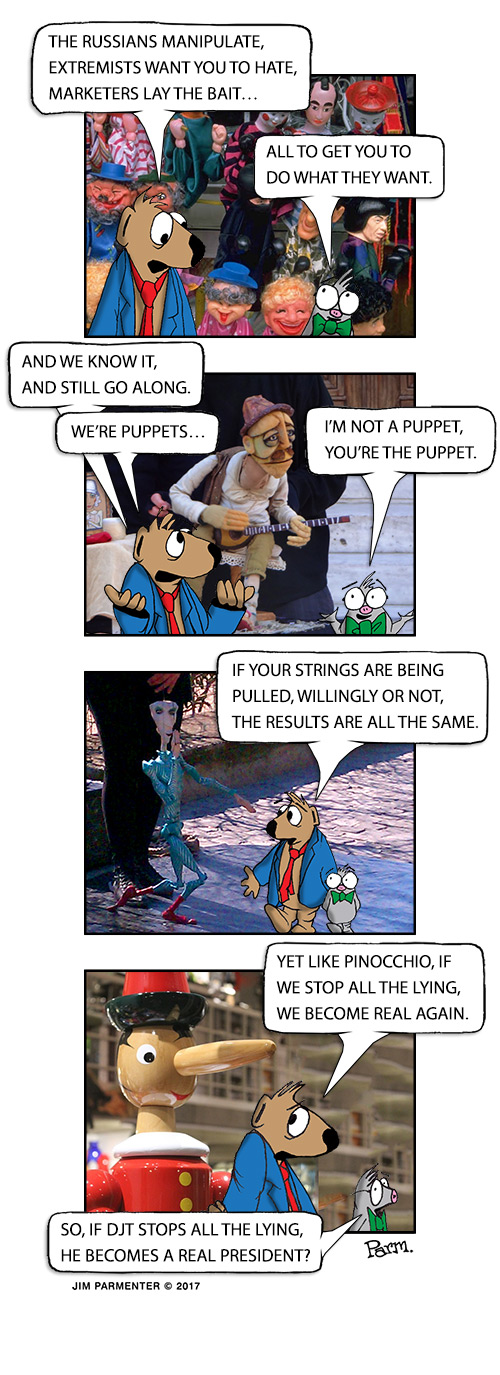The Russians manipulate, extremists want you to hate, marketers lay the bait… All to get you to do what they want. And we know it and still go along. We're puppets… I'm not a puppet, you're the puppet. If your strings are being pulled, willingly or not, the results are all the same. Well like Pinocchio, stop the lying we become real again. So if DJT stops the lying he becomes a real President?