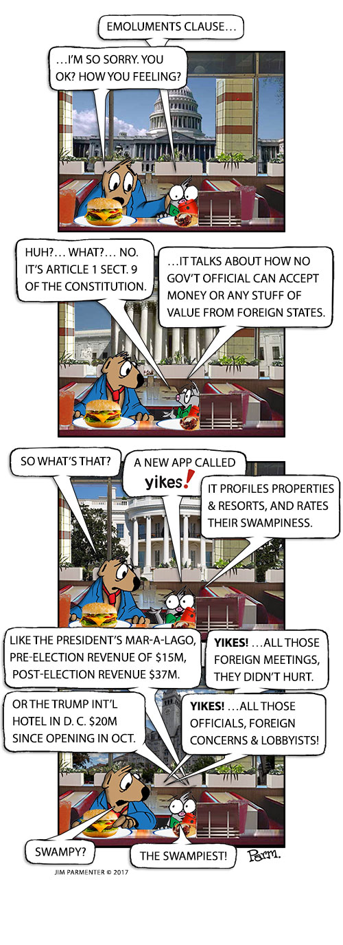 The Emoluments Clause. I'm so sorry, you OK? How you feeling? Huh?... What?... No, It's Article I Sect. 9 of the Constitution. It talks about how No gov't official can accept money or any stuff of value from foreign states. So what's that? A new app called Yikes! It profiles properties & resorts, and rates their swampiness. Like the President's Mar-a-Lago, pre-election revenue of $15m, post-election revenue $37m. YIKES! …all those foreign meetings, they didn't hurt. Or the Trump Int'l Hotel in D. C. $20m since opening in Oct. YIKES! …All those officials, Foreign concerns & lobbyists! Swampy? The Swampiest!