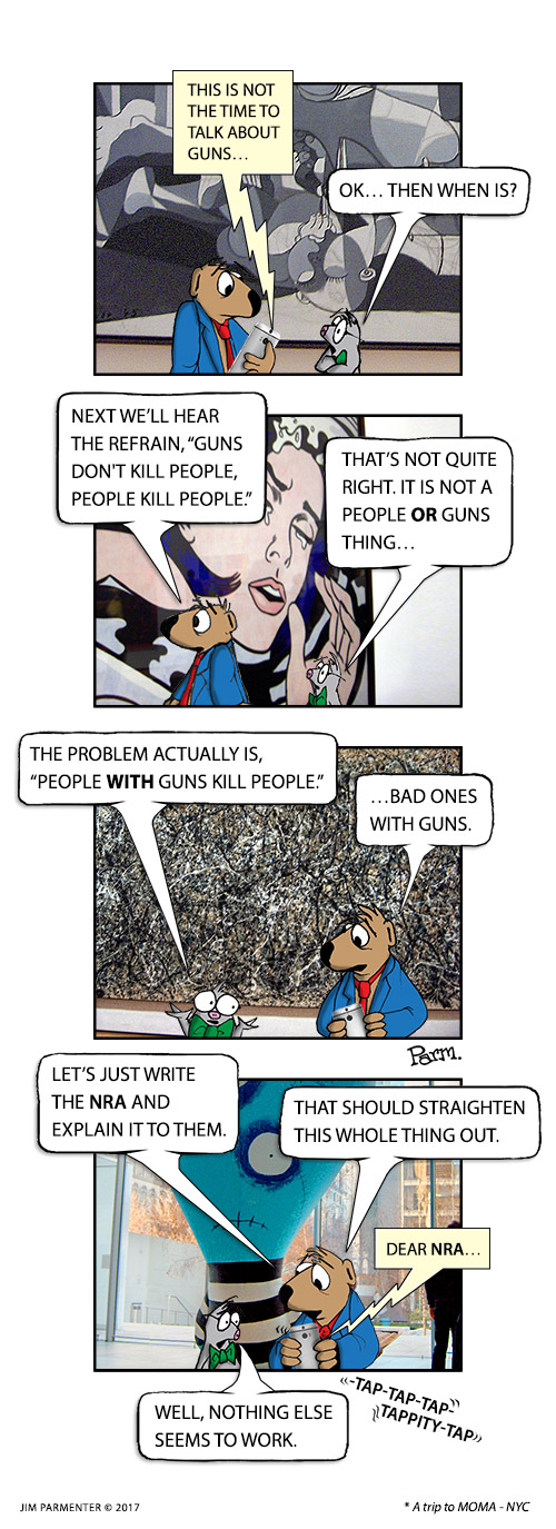 "This is not the time to talk about guns… OK… Then when is? Next we'll hear the refrain, 'Guns Don't Kill People, People Kill People.' That's not quite right. It is not a people or guns thing. The problem actually is ""People with guns kill people."" …Bad ones with guns. Let's just write the NRA and explain it to them. That should straighten this whole thing out. Dear NRA… Well, nothing else seems to work."